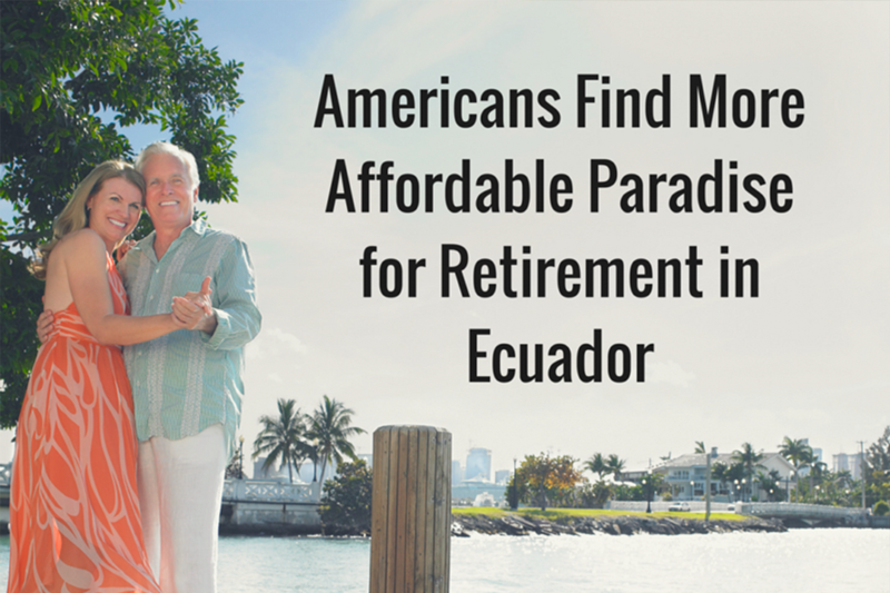 AMERICANS FIND MORE AFFORDABLE PARADISE FOR RETIREMENT IN ECUADOR